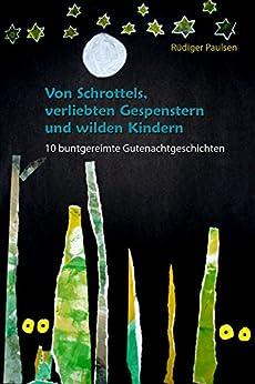 Von Schrottels, verliebten Gespenstern und wilden Kindern: 10 buntgereimte Gutenachtgeschichten