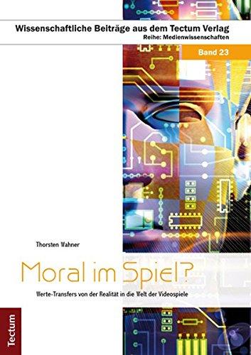 Moral im Spiel?: Werte-Transfers von der Realität in die Welt der Videospiele (Wissenschaftliche Beiträge aus dem Tectum-Verlag / Medienwissenschaften)
