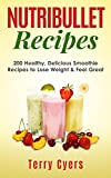 Nutribullet Recipes: 200 Healthy, Delicious Smoothie Recipes to Lose Weight & Feel Great (Smoothie Recipes, Weight Loss, Green Smoothies, Low Carb Diet, Bullet Recipes, Detox Diet, Cleanse)