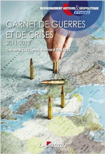 Carnet de guerres et de crises - 2011-2013 de Gnral (2S) Jean-Bernard Pinatel ( 16 mai 2014 )