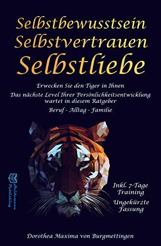 Selbstbewusstsein: Erwecken Sie den Tiger in Ihnen. Das nächste Level Ihrer Persönlichkeitsentwicklung wartet in diesem Ratgeber auf Sie. Für Beruf, Alltag und Familie -