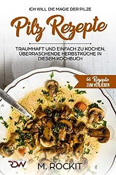 Pilz Rezepte , traumhaft und Einfach zu kochen, überraschende Herbstküche in diesen Kochbuch: Ich Will - Die MAGIE der der Pilze - 66 Rezepte zum Verlieben (66 Rezepte zum Verlieben, Teil 7)