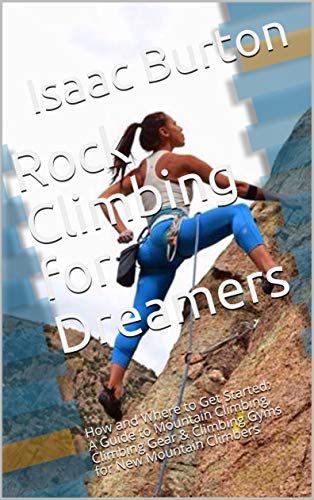 Rock Climbing for Dreamers: How and Where to Get Started: A Guide to Mountain Climbing, Climbing Gear & Climbing Gyms for New Mountain Climbers (Initial Release Book 1) (English Edition)