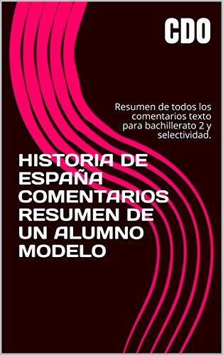 HISTORIA DE ESPAÑA COMENTARIOS RESUMEN DE UN ALUMNO MODELO: Resumen de todos los comentarios texto para bachillerato 2 y selectividad. por CDO