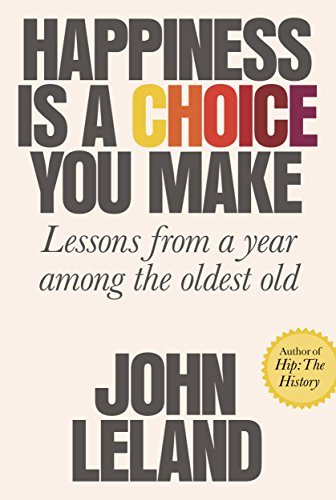 Happiness Is a Choice You Make: Lessons from a Year Among the Oldest Old por John Leland