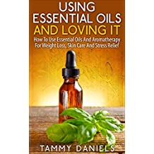 Using Essential Oils And Loving It: How To Use Essential Oils And Aromatherapy For Weight Loss, Skin Care And Stress Relief (Essential Oils and Healthy Living Book 1) (English Edition)