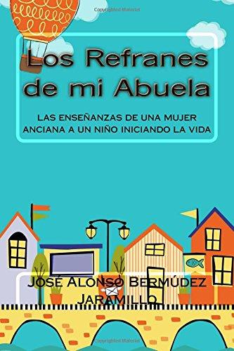 Los Refranes de mi Abuela: las enseñanzas de una mujer anciana a un niño iniciando la vida: Volume 1