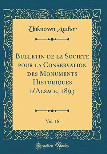 Bulletin de la Societe Pour La Conservation Des Monuments Historiques d'Alsace, 1893, Vol. 16 (Classic Reprint) par Unknown Author