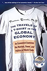 The Travels of a T-Shirt in the Global Economy: An Economist Examines the Markets, Power, and Politics of World Trade by Pietra Rivoli (2006-06-30)