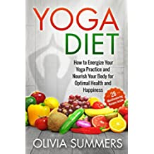 Yoga Diet: How to Energize Your Yoga Practice and Nourish Your Body for Optimal Health and Happiness (28 Mouthwatering Recipes Included!, Yoga Mastery Series, Mindful Eating) (English Edition)