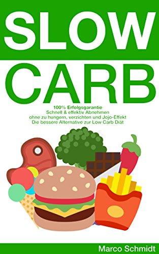 Slow Carb: 100% Erfolgsgarantie - Schnell & effektiv Abnehmen ohne zu hungern, verzichten und Jojo-Effekt - Die bessere Alternative zur Low Carb Diät