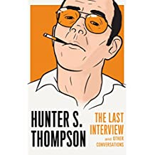 Hunter S. Thompson: The Last Interview: The Last Interview and Other Conversations