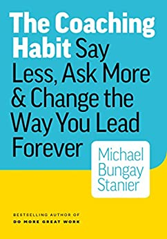 The Coaching Habit: Say Less, Ask More & Change the Way You Lead Forever by [Stanier, Michael Bungay]