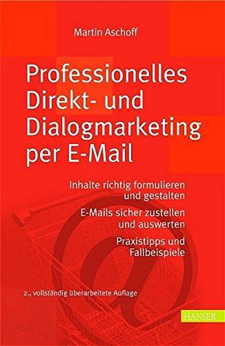 Professionelles Direkt- und Dialogmarketing per E-Mail: Inhalte richtig formulieren und gestalten. E-Mails sicher zustellen und auswerten Praxistipps und Fallbeispiele