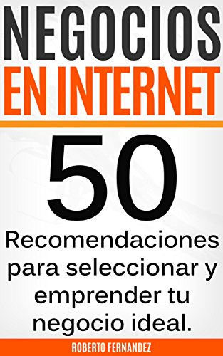 Negocios en Internet: 50 Recomendaciones para emprender el negocio ideal para ti por Roberto Fernandez