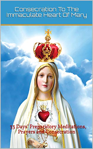 Consecration To The Immaculate Heart Of Mary: 33 Days' Preparatory Meditations, Prayers and Consecration (English Edition)