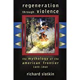 Regeneration Through Violence: The Mythology of the American Frontier, 1600?1860 by Richard Slotkin (2000-04-15)
