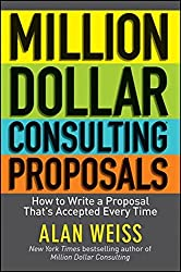 Million Dollar Consulting Proposals: How to Write a Proposal That's Accepted Every Time by Alan Weiss (2011-12-23)