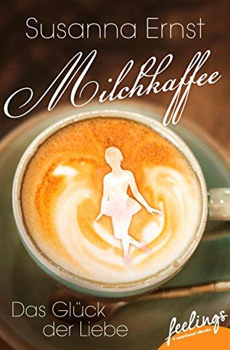 Milchkaffee - Das Glück der Liebe: Roman von [Ernst, Susanna]