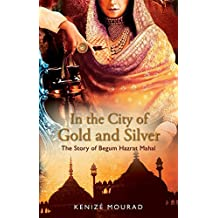 In the City of Gold and Silver: The Story of Begum Hazrat Mahal by Kenize Mourad (2013-02-19)