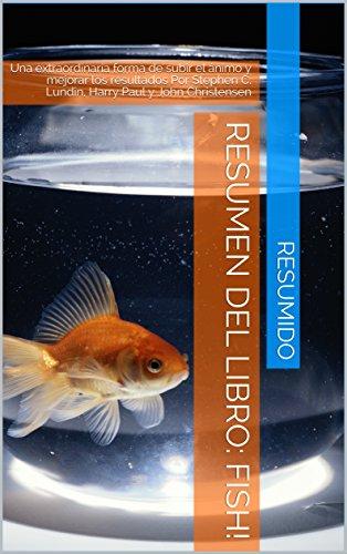 Resumen del libro: FISH!: Una extraordinaria forma de subir el ánimo y mejorar los resultados  Por Stephen C. Lundin, Harry Paul y John Christensen