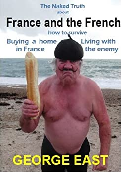 France and the French: How to Survive Buying a Home in France and Living with the Enemy (The Naked Truth Book 2) (English Edition) par [East, George]