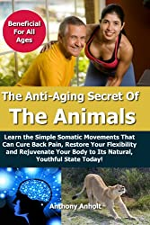 Anti Aging: Secret of the Animals - Learn the Simple Somatic Movements That Can Cure Back Pain, Restore Your Flexibility and Rejuvenate Your Body to Its ... stretching, back pain, flexibility Book 1)