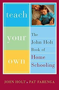 Teach Your Own: The John Holt Book Of Homeschooling par [Holt, John, Farenga, Pat]