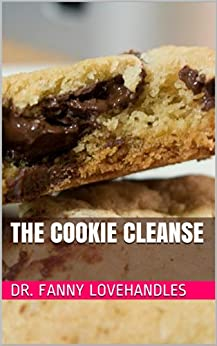 The Cookie Cleanse: Life is short. Eat cookies. (English Edition) par [Lovehandles, Dr. Fanny]