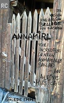 Die weithin unglaubliche Ballade vom einsamen Annamirl - The incredible lonely Annamirls ballad, an alpine musical von [Emm, Ede]