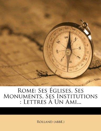 Rome: Ses Églises, Ses Monuments, Ses Institutions : Lettres À Un Ami...