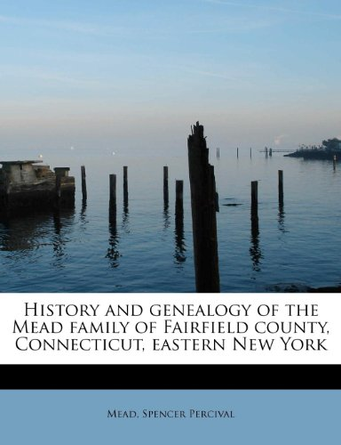 History and genealogy of the Mead family of Fairfield county, Connecticut, eastern New York