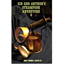 Sid And Arthur's Steampunk Adventure: Part 5 (Only When I Arth Book 19)
