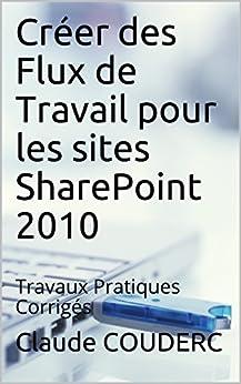 Créer des Flux de Travail pour les sites SharePoint 2010: Travaux Pratiques Corrigés par [COUDERC, Claude]