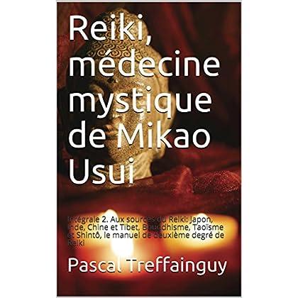Reiki, médecine mystique de Mikao Usui: Intégrale 2. Aux sources du Reiki: Japon, Inde, Chine et Tibet, Bouddhisme, Taoïsme et Shintô, le manuel de deuxième degré de Reiki