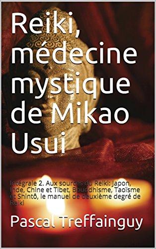 Reiki, médecine mystique de Mikao Usui: Intégrale 2. Aux sources du Reiki: Japon, Inde, Chine et Tibet, Bouddhisme, Taoïsme et Shintô, le manuel de deuxième degré de Reiki par Pascal Treffainguy