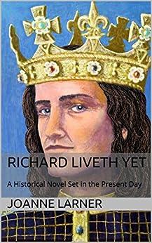 Richard Liveth Yet: A Historical Novel Set in the Present Day by [Larner, Joanne R]