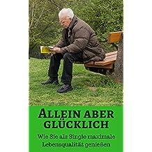 Allein aber glücklich - Wie Sie als Single maximale Lebensqualität Genießen (German Edition)