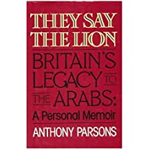 They Say The Lion - Britain's Legacy To The Arabs, A Personal Memoir by ANTHONY PARSONS (1986-08-01)