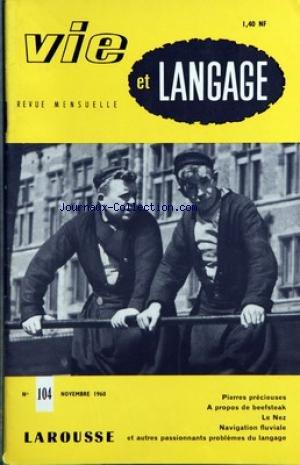 VIE ET LANGAGE [No 104] du 01/11/1960 - SOMMAIRE - LA PRESSE DE LANGUE FRANCAISE ET LE FRANCAIS UNIVERSEL PAR J M LEGER - PIERRES PRECIEUSES PAR FRANCOIS MILLEPIERRES - JAN ET JAN PAR G DIEBOLD - LE FRANCOIS DANS L'ARGOT DE TURQUIE PAR RENE GIRAUD - BEEFSTEAK OU BIFTEC PAR JACQUES CAPELOVICI - MOTS CROISES LITTERAIRES PAR JACQUES CAPELOVICI - DU VACHETTE AU PROCOPE PAR PIERRE BRACHIN - VISITE A MAC ORLAN PAR JEAN BOUVIER - GRAMMAIRIENS ET AMATEURS DE BEAU LANGAGE FONTANES PAR MAURICE RAT - AU J par Collectif