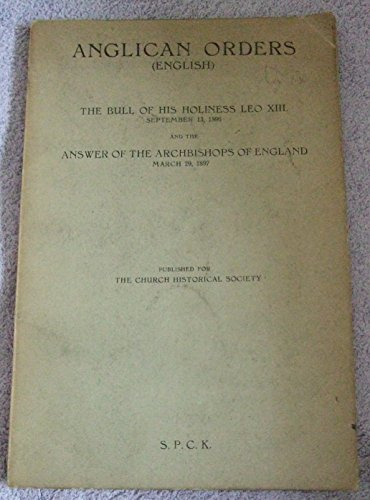 Anglican Orders (English) The Bull of His Holiness Leo XIII, Sept. 13th 1896 and the Answer of the Arhbishops of England, March 29th 1897 par Church Historical Society