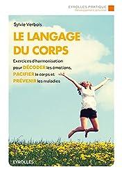 Le langage du corps: Exercices d'harmonisation pour décoder les émotions, pacifier le corps et prévenir les maladies.