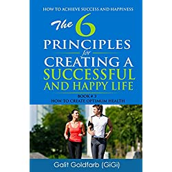 The 6 Principle Strategy for Creating a Successful & Happy Life: Book # 3: How to Achieve Optimum Health (How to Achieve Success and Happiness)
