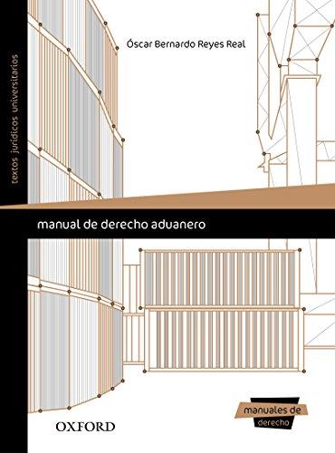 Manual de derecho aduanero por Óscar Bernardo  Reyes Leal