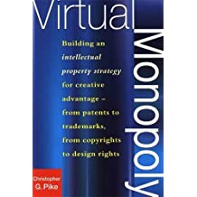 Virtual Monopoly: Building an Intellectual Property Strategy for Creative Advantage - from Patents to Trademarks, from Copyrights to Design Rights