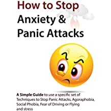 How to Stop Anxiety & Panic Attacks: A Simple Guide to using a specific set of Techniques to Stop Panic Attacks, Agoraphobia, Social Phobia, Fear of Driving ... Attacks, Social Phobia) (English Edition)