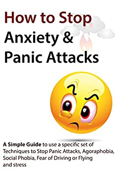 How to Stop Anxiety & Panic Attacks: A Simple Guide to using a specific set of Techniques to Stop Panic Attacks, Agoraphobia, Social Phobia, Fear of Driving ... Attacks, Social Phobia) (English Edition) de [Verschaeve, Geert]