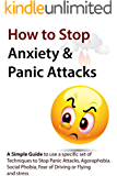 How to Stop Anxiety & Panic Attacks: A Simple Guide to using a specific set of Techniques to Stop Panic Attacks, Agoraphobia, Social Phobia, Fear of Driving ... Overcome Panic Attacks, Social Phobia)