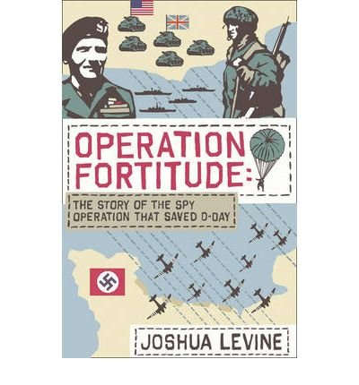 [ OPERATION FORTITUDE THE TRUE STORY OF THE KEY SPY OPERATION OF WWII THAT SAVED D-DAY BY LEVINE, JOSHUA](AUTHOR)HARDBACK