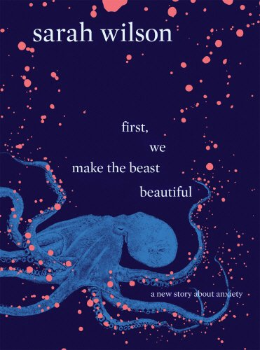 First, We Make the Beast Beautiful: A new story about anxiety por Sarah Wilson